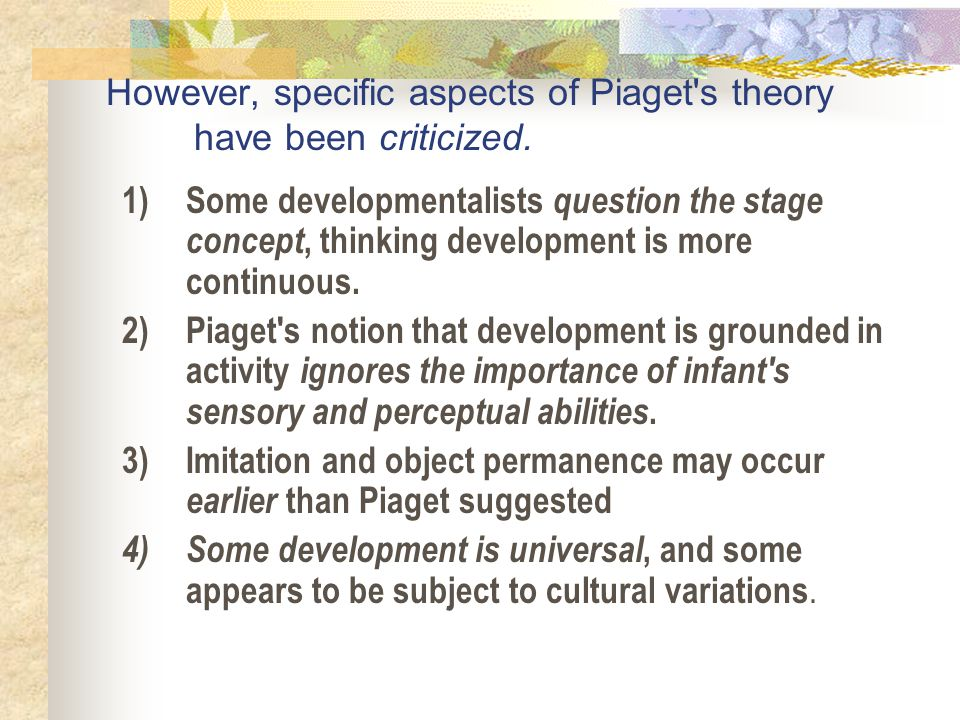 However, specific aspects of Piaget's theory have been criticized. 1)Some developmentalists question the stage concept, thinking development is more c