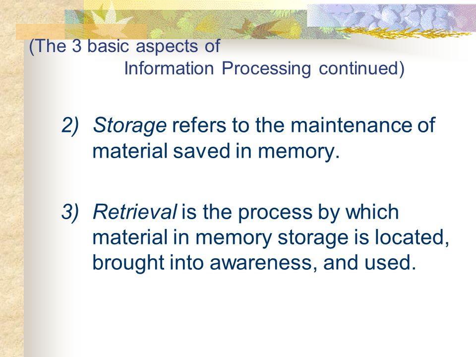 (The 3 basic aspects of Information Processing continued) 2)Storage refers to the maintenance of material saved in memory. 3)Retrieval is the process