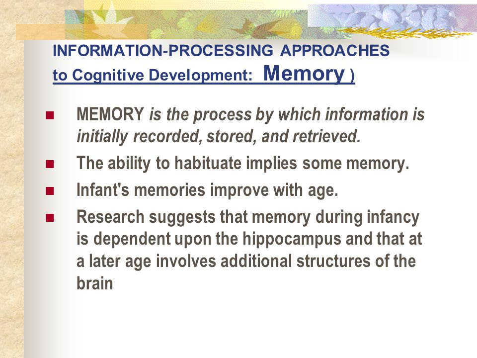INFORMATION-PROCESSING APPROACHES to Cognitive Development: Memory ) MEMORY is the process by which information is initially recorded, stored, and ret