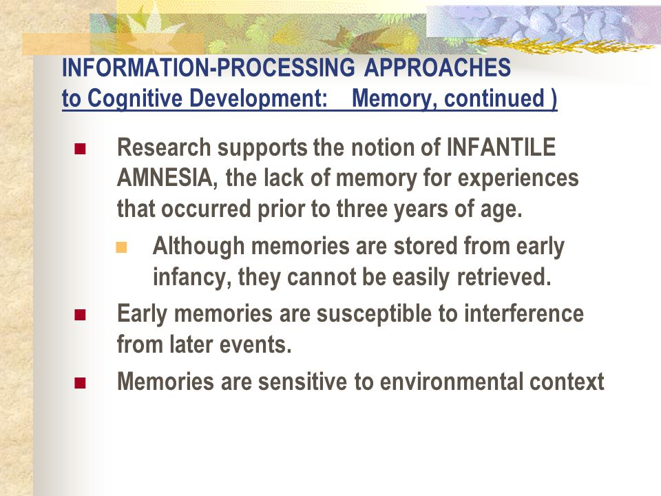 INFORMATION-PROCESSING APPROACHES to Cognitive Development: Memory, continued ) Research supports the notion of INFANTILE AMNESIA, the lack of memory