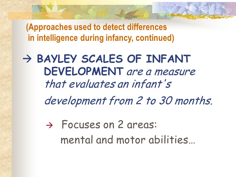  BAYLEY SCALES OF INFANT DEVELOPMENT are a measure that evaluates an infant's development from 2 to 30 months.  Focuses on 2 areas: mental and motor