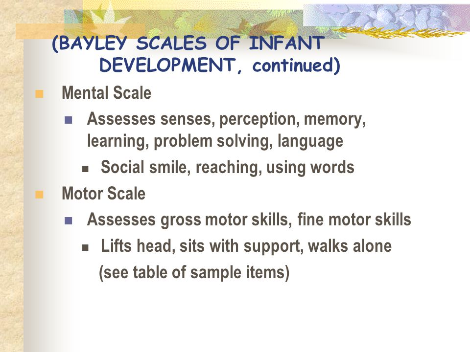 (BAYLEY SCALES OF INFANT DEVELOPMENT, continued) Mental Scale Assesses senses, perception, memory, learning, problem solving, language Social smile, r