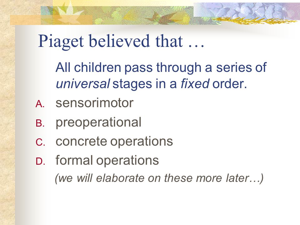 Piaget believed that … All children pass through a series of universal stages in a fixed order. A. sensorimotor B. preoperational C. concrete operatio