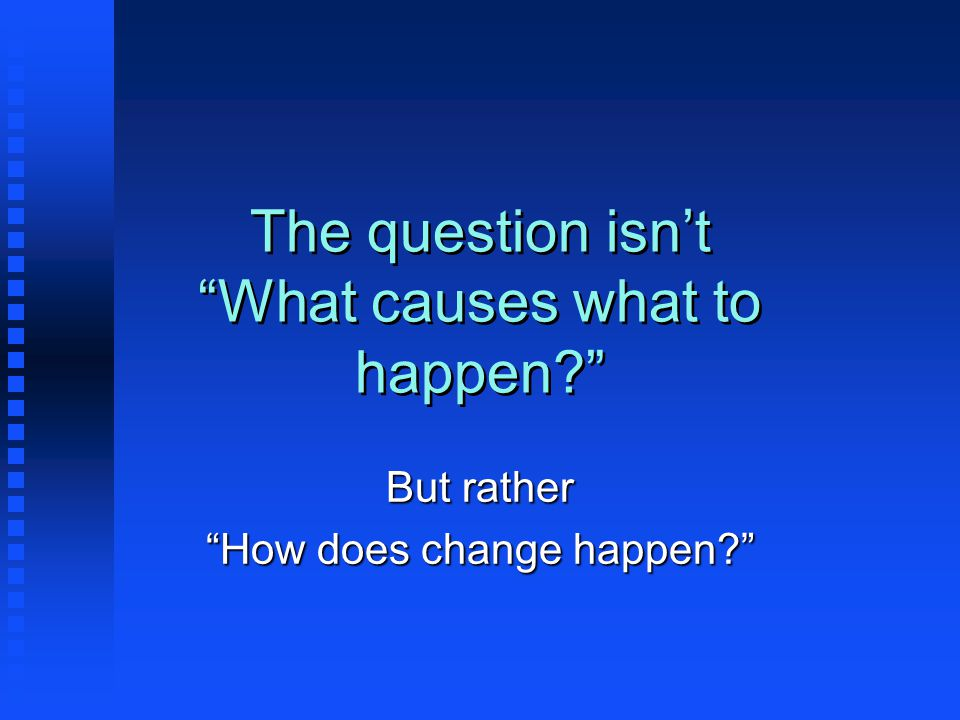 The question isn't What causes what to happen But rather How does change happen