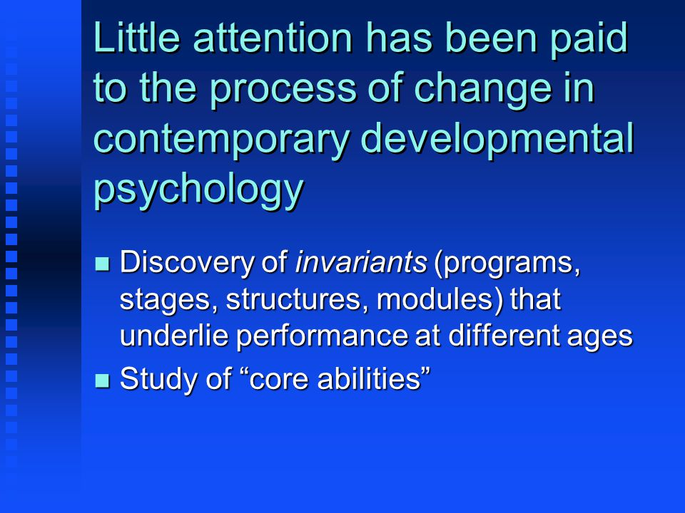 Little attention has been paid to the process of change in contemporary developmental psychology n Discovery of invariants (programs, stages, structures, modules) that underlie performance at different ages n Study of core abilities