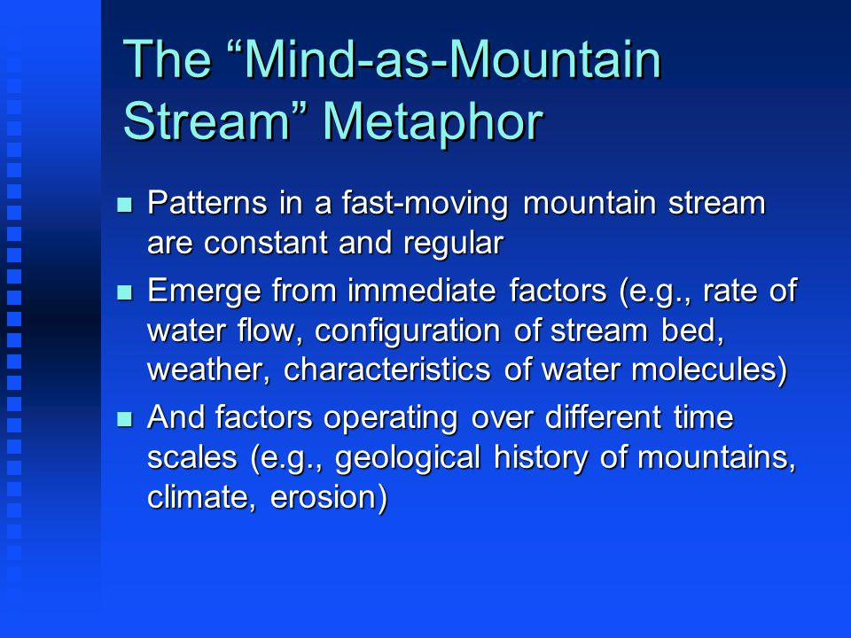 The Mind-as-Mountain Stream Metaphor n Patterns in a fast-moving mountain stream are constant and regular n Emerge from immediate factors (e.g., rate of water flow, configuration of stream bed, weather, characteristics of water molecules) n And factors operating over different time scales (e.g., geological history of mountains, climate, erosion)