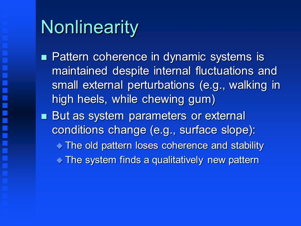 Nonlinearity n Pattern coherence in dynamic systems is maintained despite internal fluctuations and small external perturbations (e.g., walking in high heels, while chewing gum) n But as system parameters or external conditions change (e.g., surface slope): u The old pattern loses coherence and stability u The system finds a qualitatively new pattern