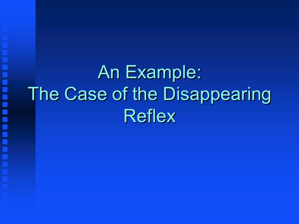 An Example: The Case of the Disappearing Reflex