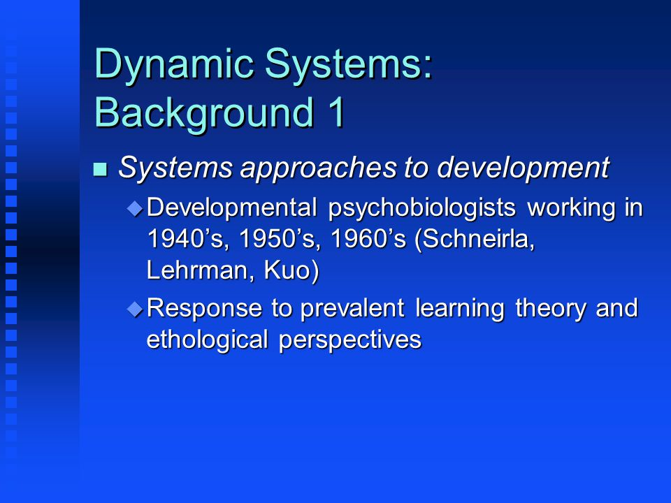 Dynamic Systems: Background 1 n Systems approaches to development u Developmental psychobiologists working in 1940's, 1950's, 1960's (Schneirla, Lehrman, Kuo) u Response to prevalent learning theory and ethological perspectives