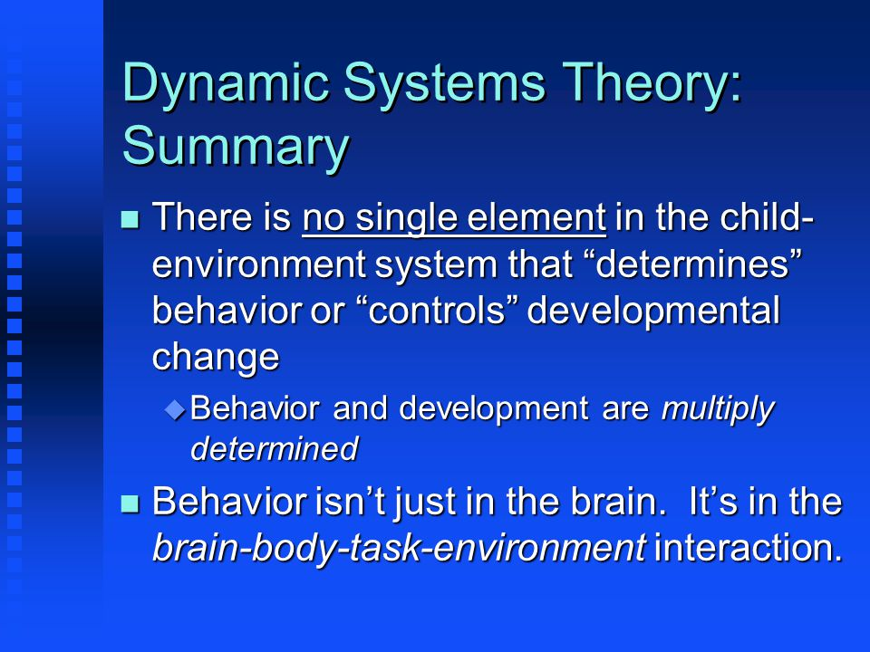 Dynamic Systems Theory: Summary n There is no single element in the child- environment system that determines behavior or controls developmental change u Behavior and development are multiply determined n Behavior isn't just in the brain.