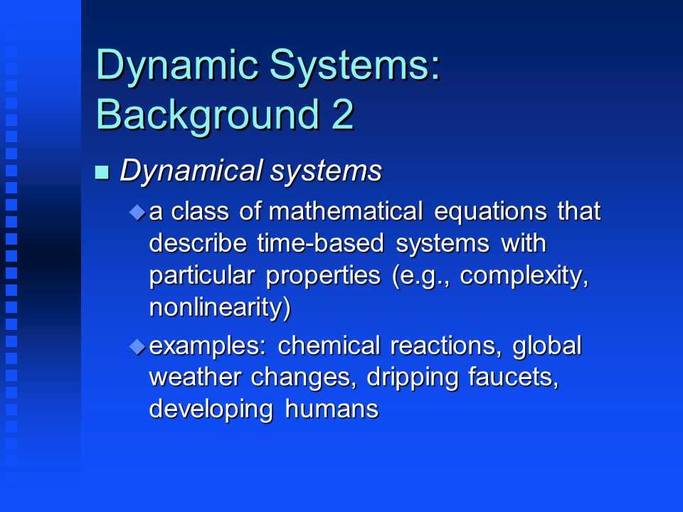 Dynamic Systems: Background 2 n Dynamical systems u a class of mathematical equations that describe time-based systems with particular properties (e.g., complexity, nonlinearity) u examples: chemical reactions, global weather changes, dripping faucets, developing humans