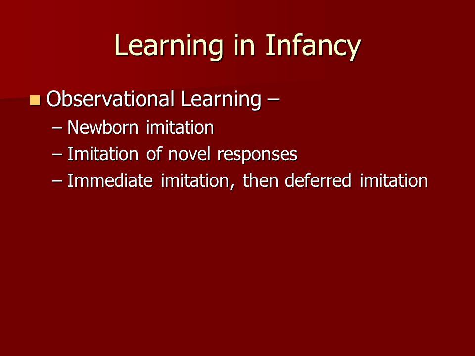 Learning in Infancy Observational Learning – Observational Learning – –Newborn imitation –Imitation of novel responses –Immediate imitation, then defe