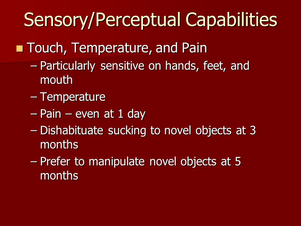 Sensory/Perceptual Capabilities Touch, Temperature, and Pain Touch, Temperature, and Pain –Particularly sensitive on hands, feet, and mouth –Temperature –Pain – even at 1 day –Dishabituate sucking to novel objects at 3 months –Prefer to manipulate novel objects at 5 months