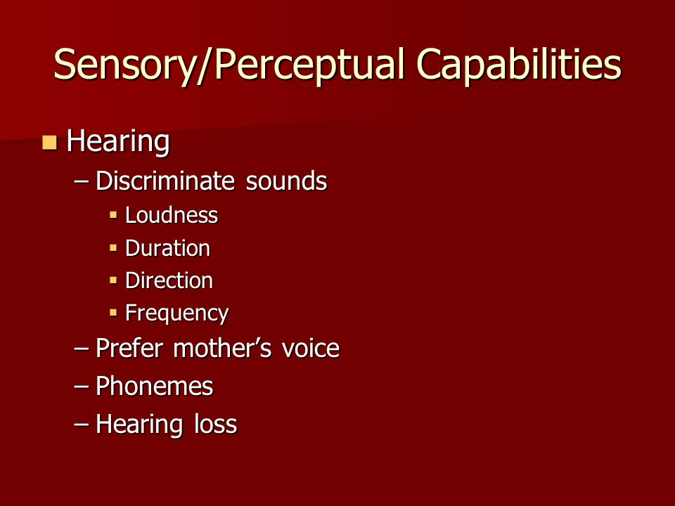 Sensory/Perceptual Capabilities Hearing Hearing –Discriminate sounds  Loudness  Duration  Direction  Frequency –Prefer mother's voice –Phonemes –Hearing loss