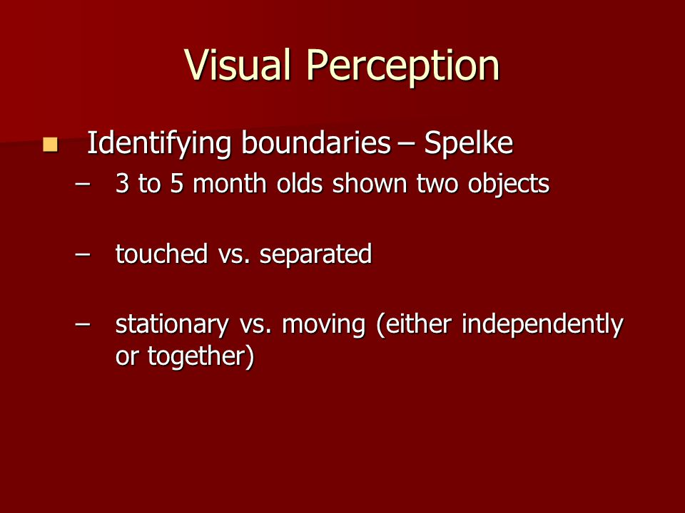 Visual Perception Identifying boundaries – Spelke Identifying boundaries – Spelke –3 to 5 month olds shown two objects –touched vs.
