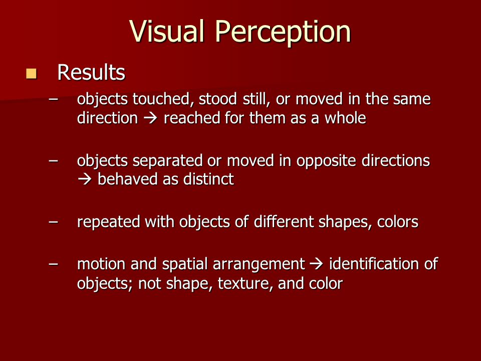 Visual Perception Results Results –objects touched, stood still, or moved in the same direction  reached for them as a whole –objects separated or mo