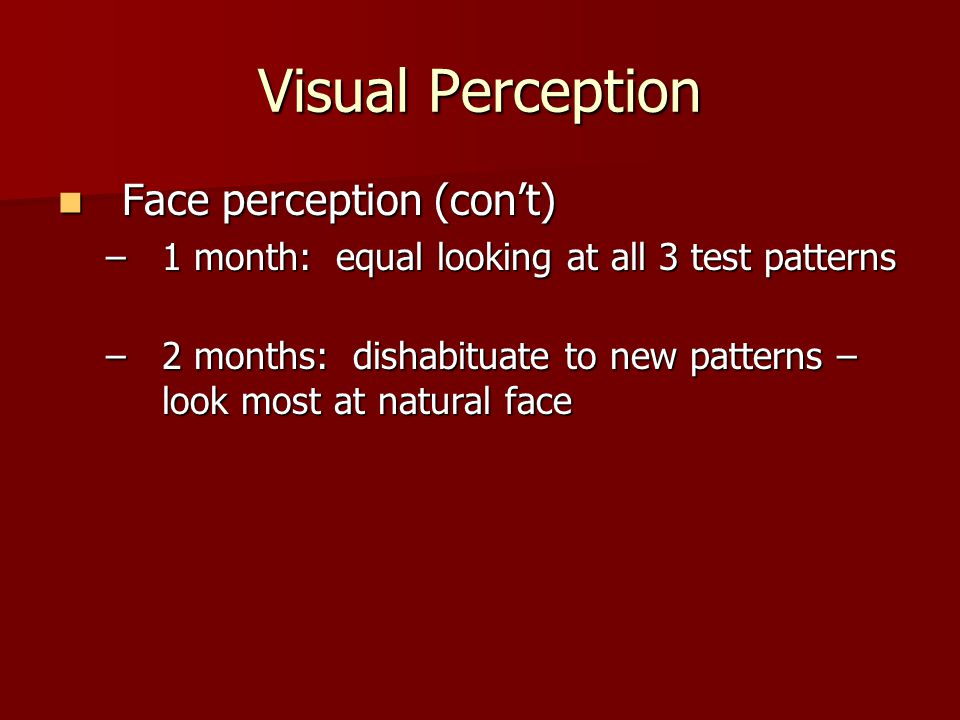 Visual Perception Face perception (con't) Face perception (con't) –1 month: equal looking at all 3 test patterns –2 months: dishabituate to new patter
