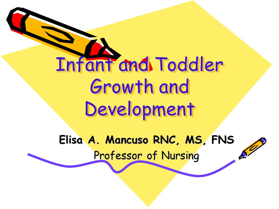Infant and Toddler Growth and Development Elisa A. Mancuso RNC, MS, FNS Professor of Nursing