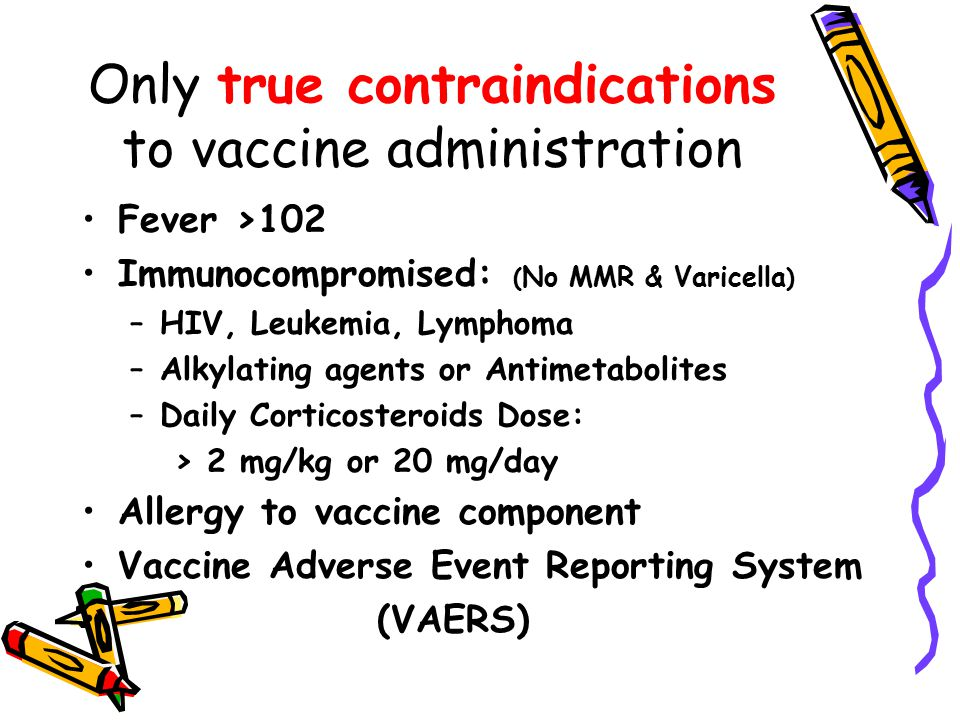 Only true contraindications to vaccine administration Fever >102 Immunocompromised: ( No MMR & Varicella ) –HIV, Leukemia, Lymphoma –Alkylating agents