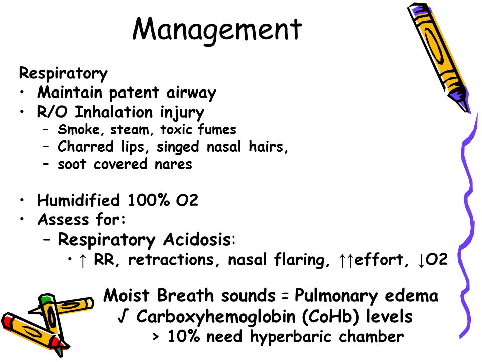 Management Respiratory Maintain patent airway R/O Inhalation injury –Smoke, steam, toxic fumes –Charred lips, singed nasal hairs, –soot covered nares