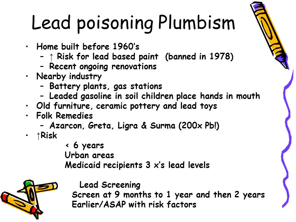 Lead poisoning Plumbism Home built before 1960's – ↑ Risk for lead based paint (banned in 1978) –Recent ongoing renovations Nearby industry –Battery p