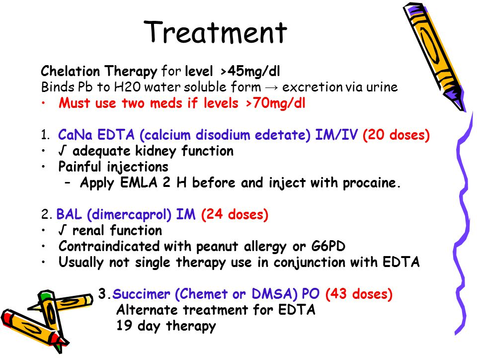 Treatment Chelation Therapy for level >45mg/dl Binds Pb to H20 water soluble form → excretion via urine Must use two meds if levels >70mg/dl 1. CaNa E