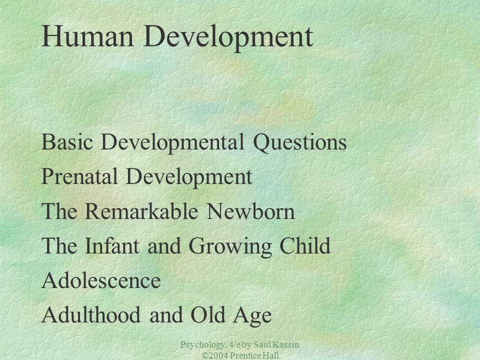 Psychology, 4/e by Saul Kassin ©2004 Prentice Hall Human Development Basic Developmental Questions Prenatal Development The Remarkable Newborn The Inf