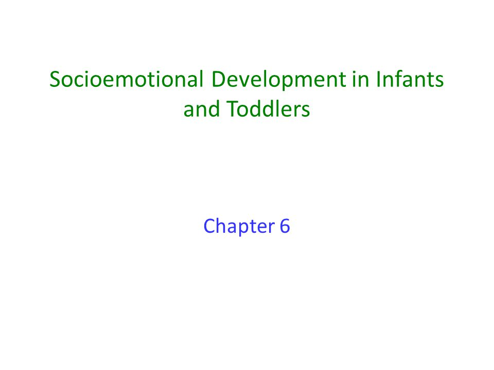 Socioemotional Development in Infants and Toddlers Chapter 6