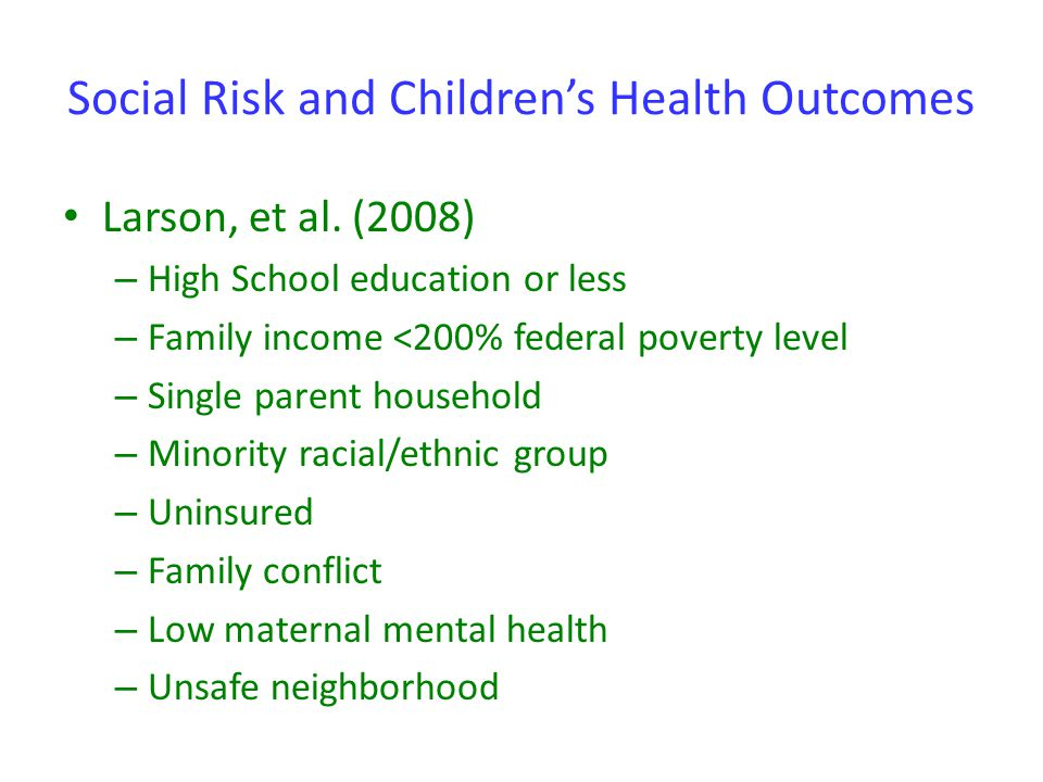 Social Risk and Children's Health Outcomes Larson, et al. (2008) – High School education or less – Family income <200% federal poverty level – Single