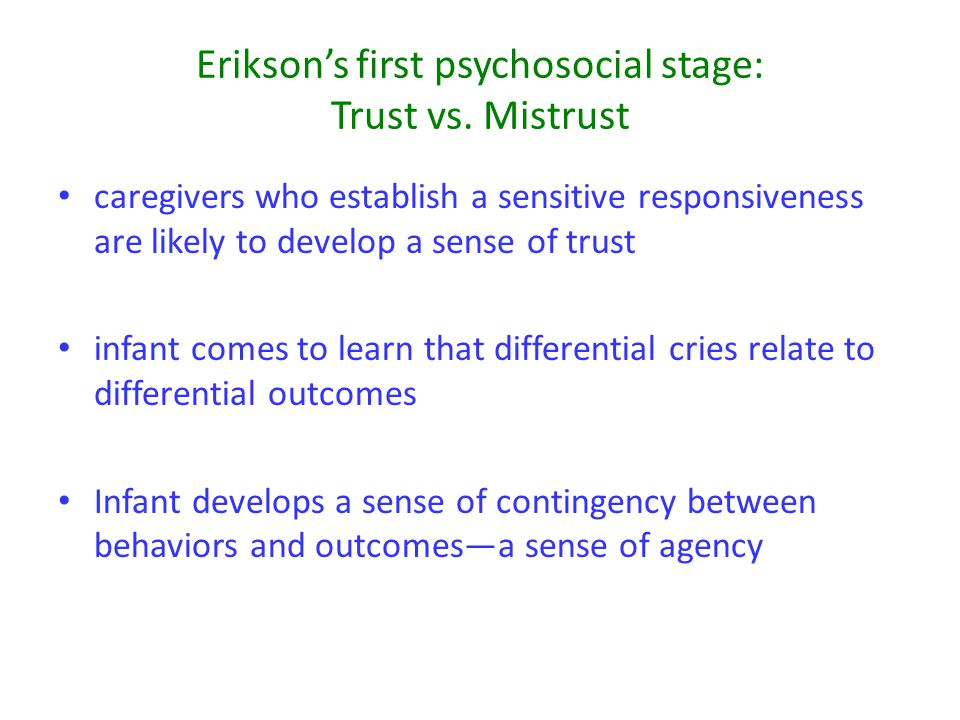 Erikson's first psychosocial stage: Trust vs. Mistrust caregivers who establish a sensitive responsiveness are likely to develop a sense of trust infa