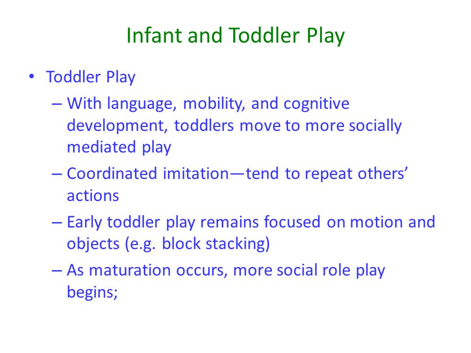 Infant and Toddler Play Toddler Play – With language, mobility, and cognitive development, toddlers move to more socially mediated play – Coordinated