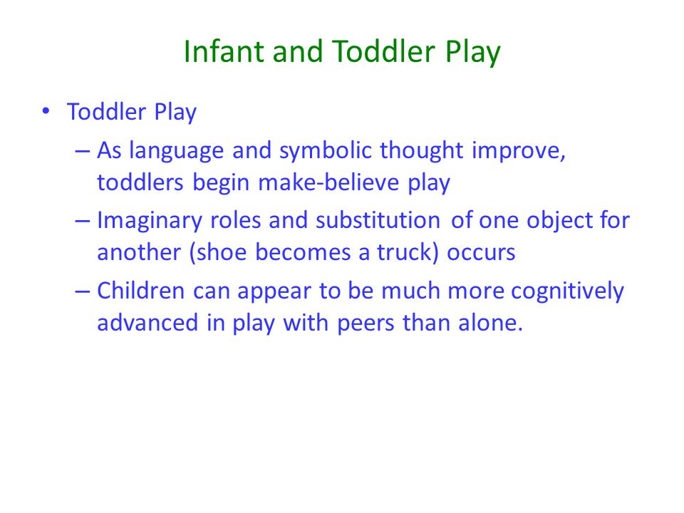 Infant and Toddler Play Toddler Play – As language and symbolic thought improve, toddlers begin make-believe play – Imaginary roles and substitution o
