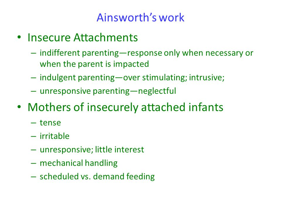Ainsworth's work Insecure Attachments – indifferent parenting—response only when necessary or when the parent is impacted – indulgent parenting—over s