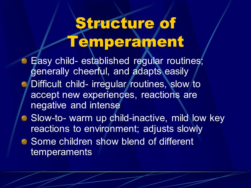 Structure of Temperament Easy child- established regular routines; generally cheerful, and adapts easily Difficult child- irregular routines, slow to