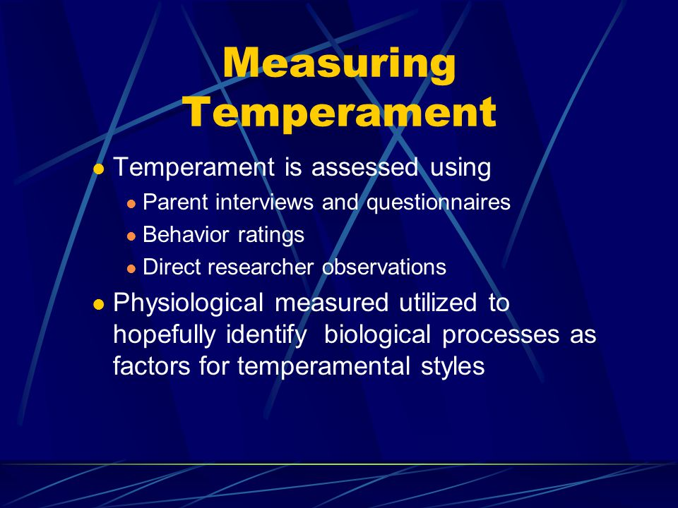 Measuring Temperament Temperament is assessed using Parent interviews and questionnaires Behavior ratings Direct researcher observations Physiological