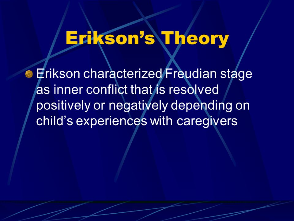 Erikson's Theory Erikson characterized Freudian stage as inner conflict that is resolved positively or negatively depending on child's experiences wit