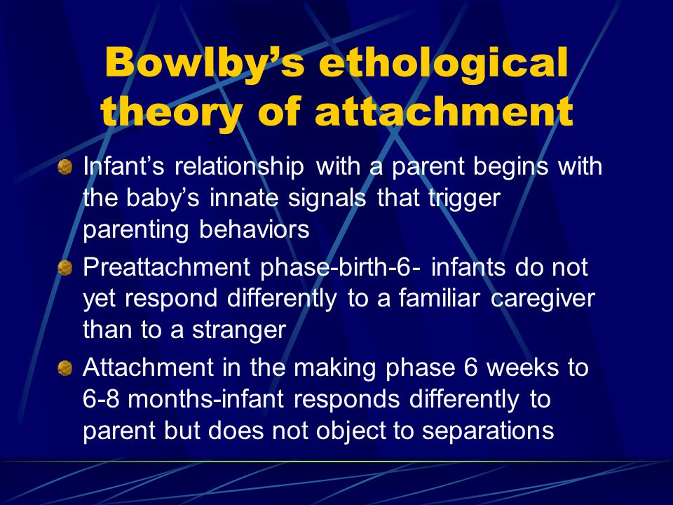 Bowlby's ethological theory of attachment Infant's relationship with a parent begins with the baby's innate signals that trigger parenting behaviors P