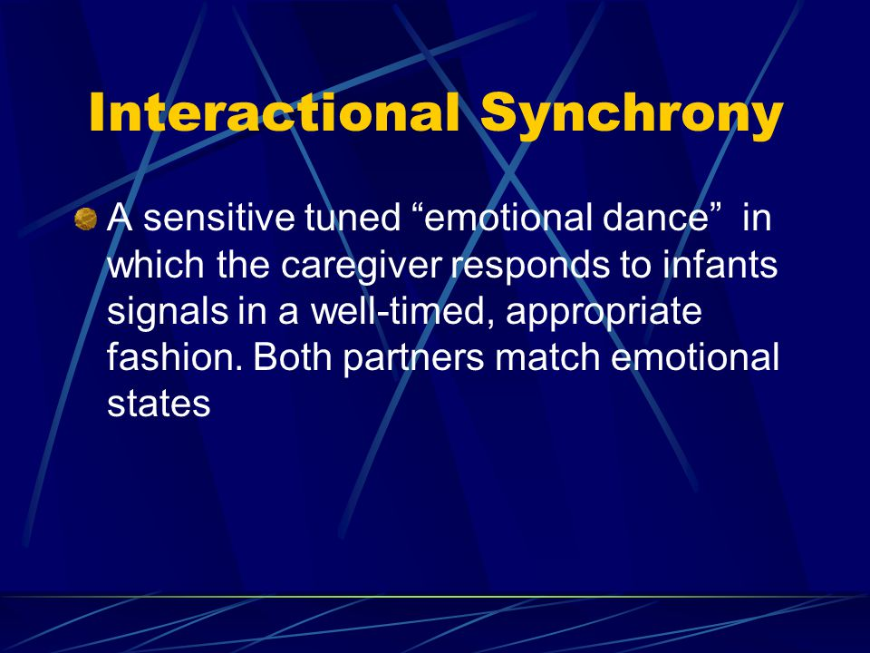 """Interactional Synchrony A sensitive tuned """"emotional dance"""" in which the caregiver responds to infants signals in a well-timed, appropriate fashion. B"""