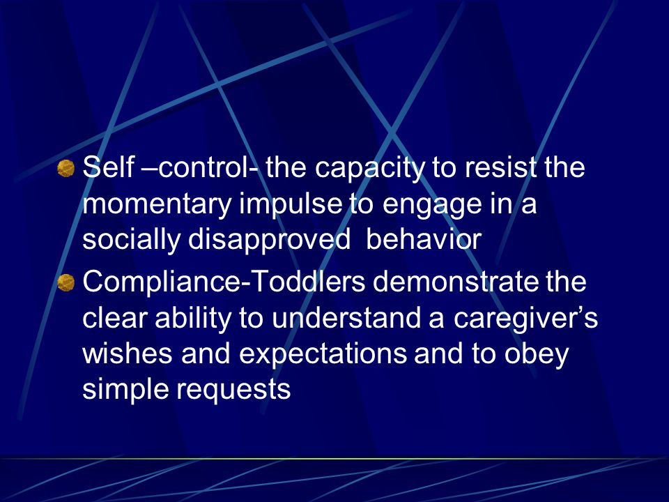 Self –control- the capacity to resist the momentary impulse to engage in a socially disapproved behavior Compliance-Toddlers demonstrate the clear abi