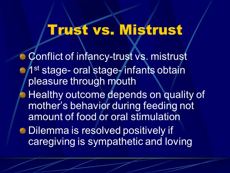 Trust vs. Mistrust Conflict of infancy-trust vs. mistrust 1 st stage- oral stage- infants obtain pleasure through mouth Healthy outcome depends on qua