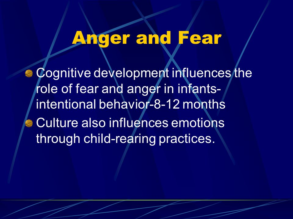 Anger and Fear Cognitive development influences the role of fear and anger in infants- intentional behavior-8-12 months Culture also influences emotio