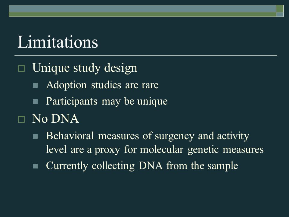 Limitations  Unique study design Adoption studies are rare Participants may be unique  No DNA Behavioral measures of surgency and activity level are a proxy for molecular genetic measures Currently collecting DNA from the sample