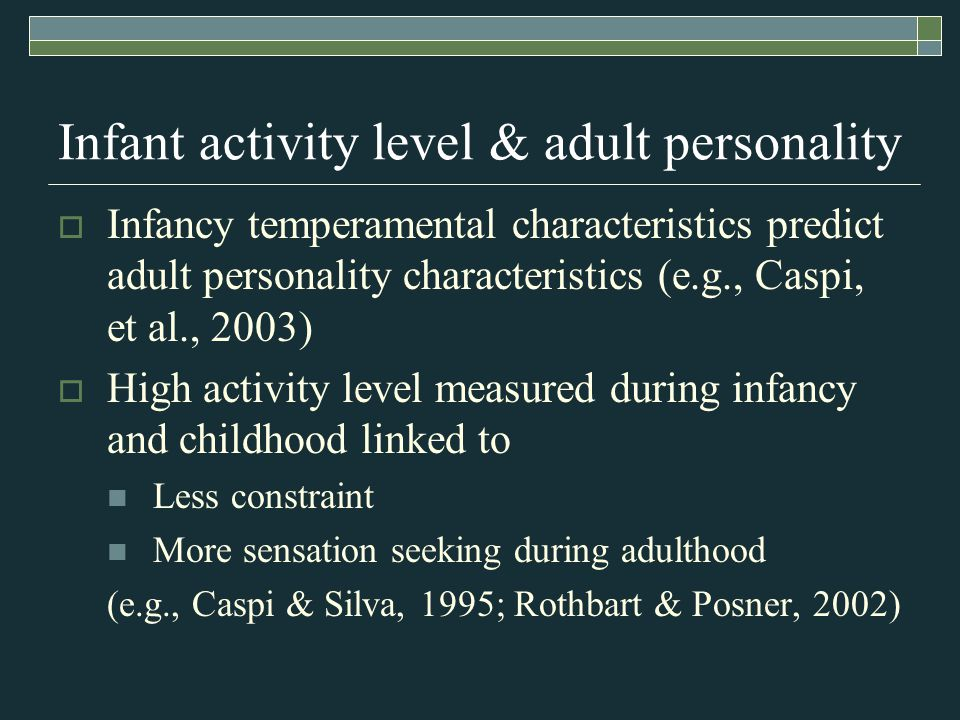 Infant activity level & adult personality  Infancy temperamental characteristics predict adult personality characteristics (e.g., Caspi, et al., 2003