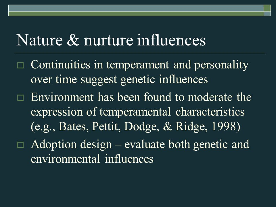 Nature & nurture influences  Continuities in temperament and personality over time suggest genetic influences  Environment has been found to moderate the expression of temperamental characteristics (e.g., Bates, Pettit, Dodge, & Ridge, 1998)  Adoption design – evaluate both genetic and environmental influences