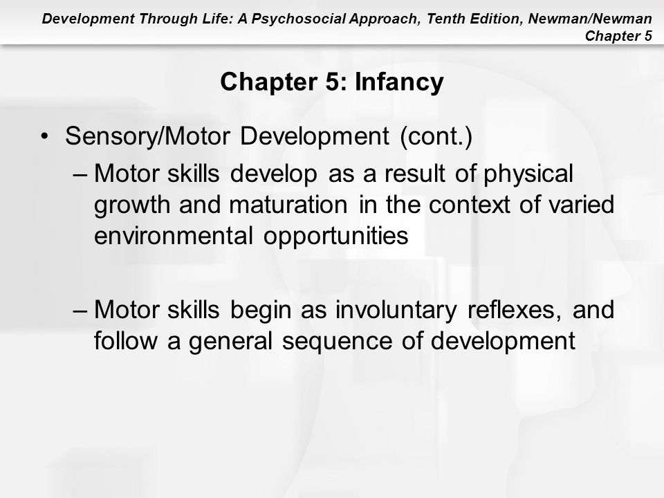 Development Through Life: A Psychosocial Approach, Tenth Edition, Newman/Newman Chapter 5 Chapter 5: Infancy Sensory/Motor Development (cont.) –Motor