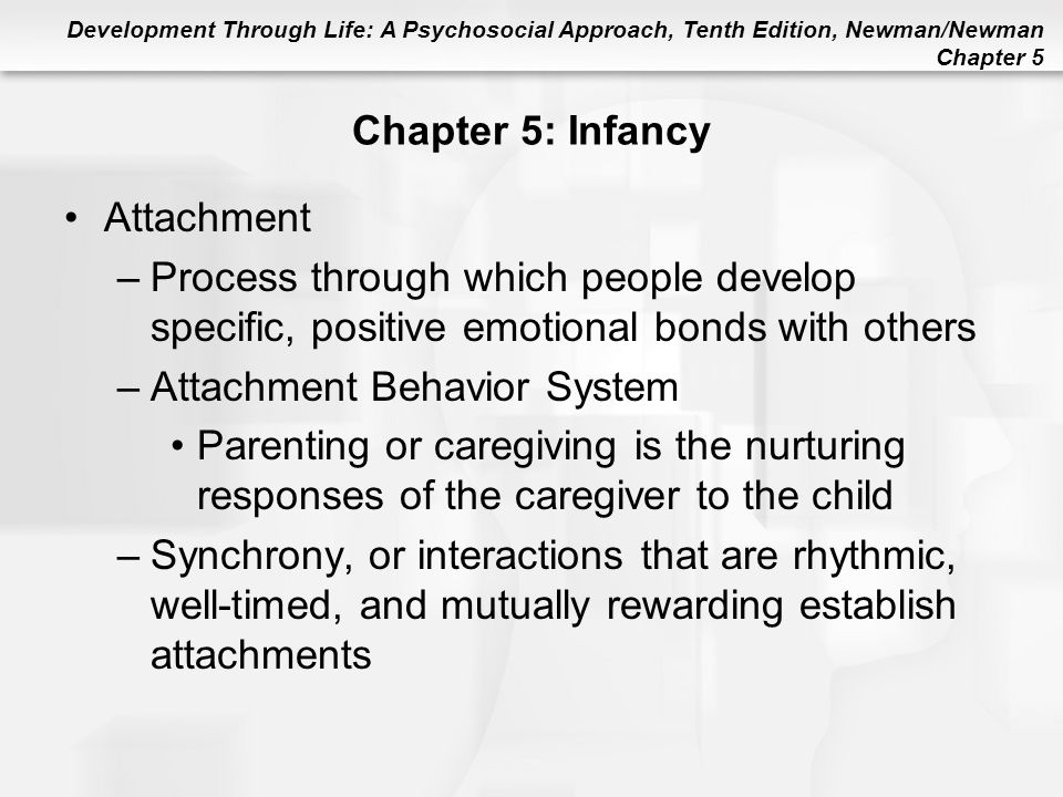Development Through Life: A Psychosocial Approach, Tenth Edition, Newman/Newman Chapter 5 Chapter 5: Infancy Attachment –Process through which people
