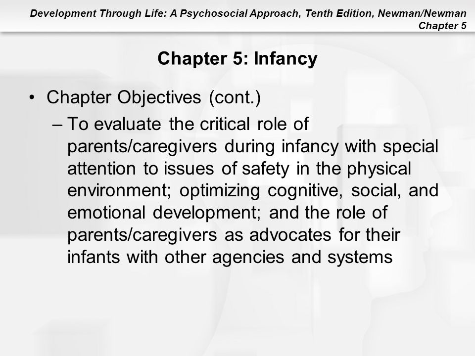 Development Through Life: A Psychosocial Approach, Tenth Edition, Newman/Newman Chapter 5 Chapter 5: Infancy Chapter Objectives (cont.) –To evaluate t