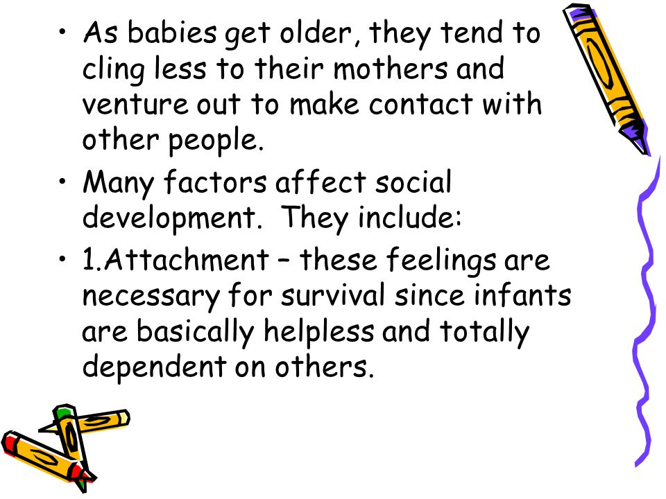 As babies get older, they tend to cling less to their mothers and venture out to make contact with other people. Many factors affect social developmen