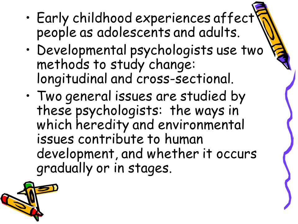 Early childhood experiences affect people as adolescents and adults. Developmental psychologists use two methods to study change: longitudinal and cro