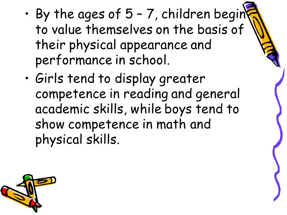 By the ages of 5 – 7, children begin to value themselves on the basis of their physical appearance and performance in school. Girls tend to display gr